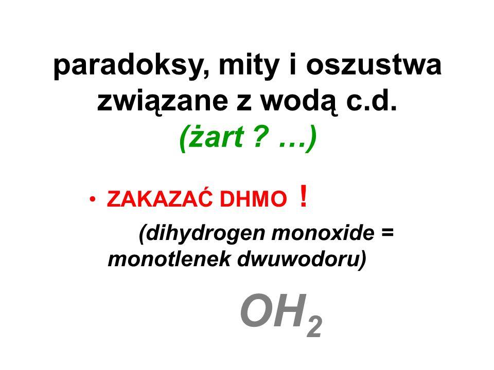 paradoksy, mity i oszustwa związane z wodą c.d. (żart ? …) ZAKAZAĆ DHMO ! (dihydrogen monoxide = monotlenek dwuwodoru) OH 2