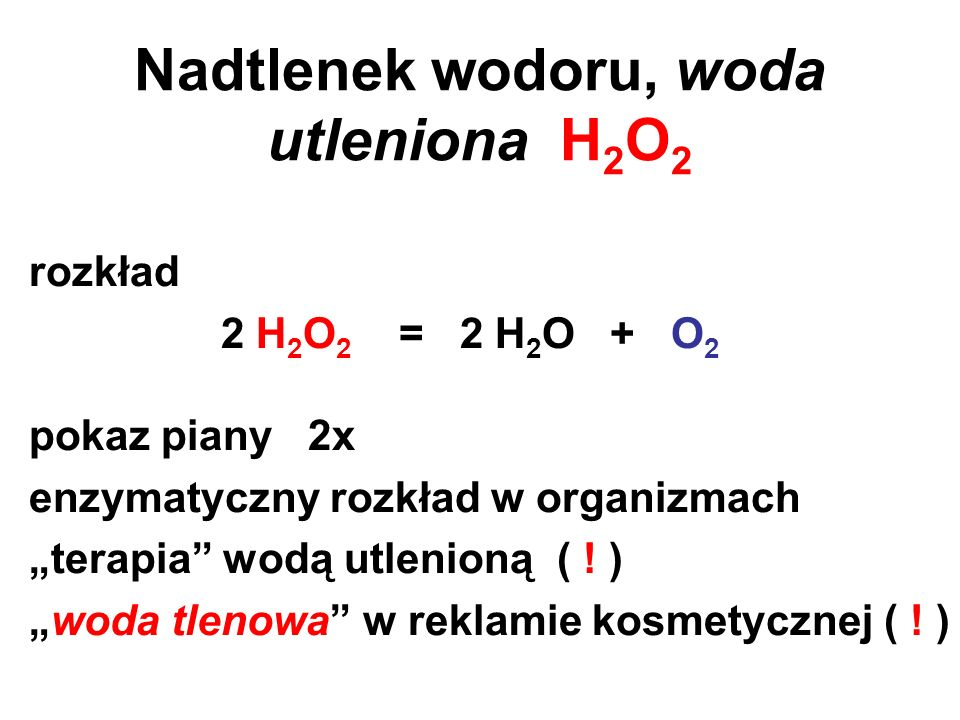 Nadtlenek wodoru, woda utleniona H 2 O 2 rozkład 2 H 2 O 2 = 2 H 2 O + O 2 pokaz piany 2x enzymatyczny rozkład w organizmach terapia wodą utlenioną (