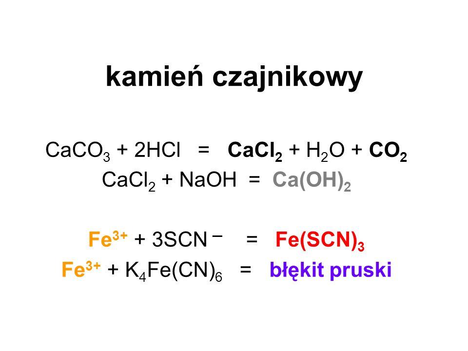 kamień czajnikowy CaCO 3 + 2HCl = CaCl 2 + H 2 O + CO 2 CaCl 2 + NaOH = Ca(OH) 2 Fe 3+ + 3SCN = Fe(SCN) 3 Fe 3+ + K 4 Fe(CN) 6 = błękit pruski