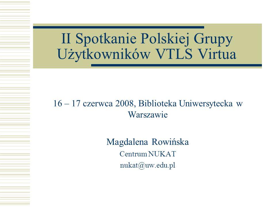 II Spotkanie Polskiej Grupy Użytkowników VTLS Virtua 16 – 17 czerwca 2008, Biblioteka Uniwersytecka w Warszawie Magdalena Rowińska Centrum NUKAT nukat@uw.edu.pl