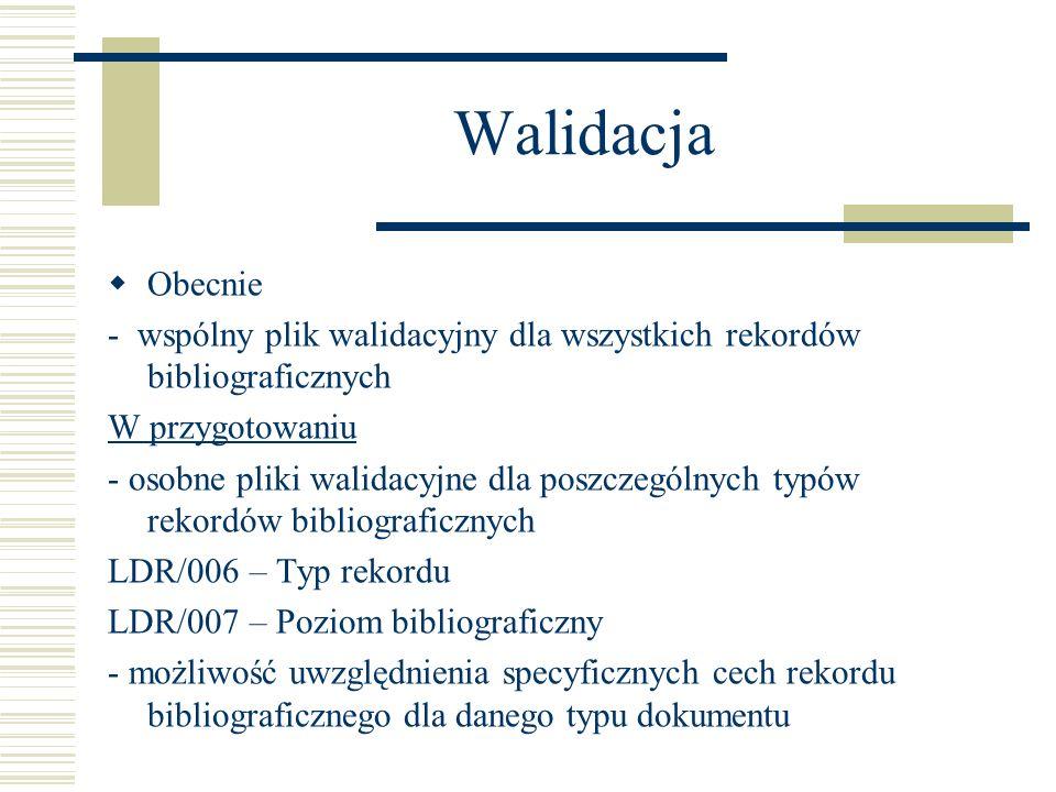 Walidacja Obecnie - wspólny plik walidacyjny dla wszystkich rekordów bibliograficznych W przygotowaniu - osobne pliki walidacyjne dla poszczególnych typów rekordów bibliograficznych LDR/006 – Typ rekordu LDR/007 – Poziom bibliograficzny - możliwość uwzględnienia specyficznych cech rekordu bibliograficznego dla danego typu dokumentu