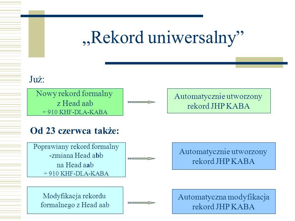 Rekord uniwersalny Już: Nowy rekord formalny z Head aab + 910 KHF-DLA-KABA Automatycznie utworzony rekord JHP KABA Od 23 czerwca także: Poprawiany rekord formalny -zmiana Head abb na Head aab + 910 KHF-DLA-KABA Automatycznie utworzony rekord JHP KABA Modyfikacja rekordu formalnego z Head aab Automatyczna modyfikacja rekord JHP KABA