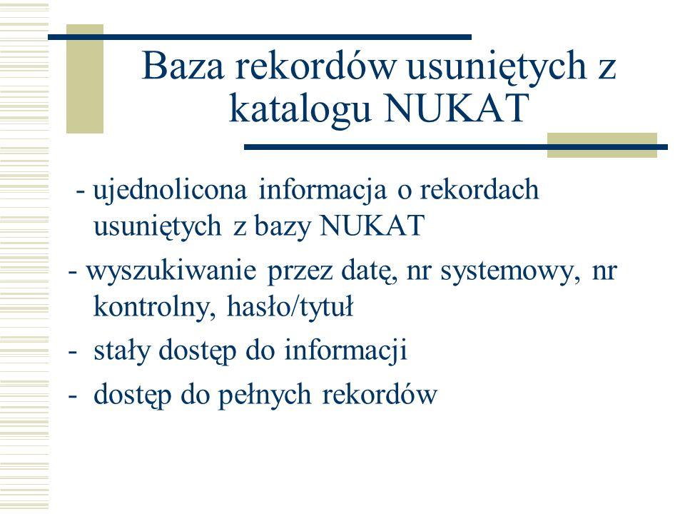 Baza rekordów usuniętych z katalogu NUKAT - ujednolicona informacja o rekordach usuniętych z bazy NUKAT - wyszukiwanie przez datę, nr systemowy, nr kontrolny, hasło/tytuł -stały dostęp do informacji -dostęp do pełnych rekordów