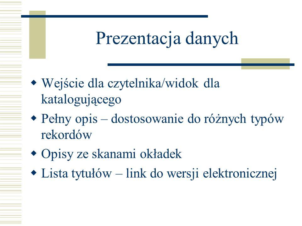 Prezentacja danych Wejście dla czytelnika/widok dla katalogującego Pełny opis – dostosowanie do różnych typów rekordów Opisy ze skanami okładek Lista tytułów – link do wersji elektronicznej