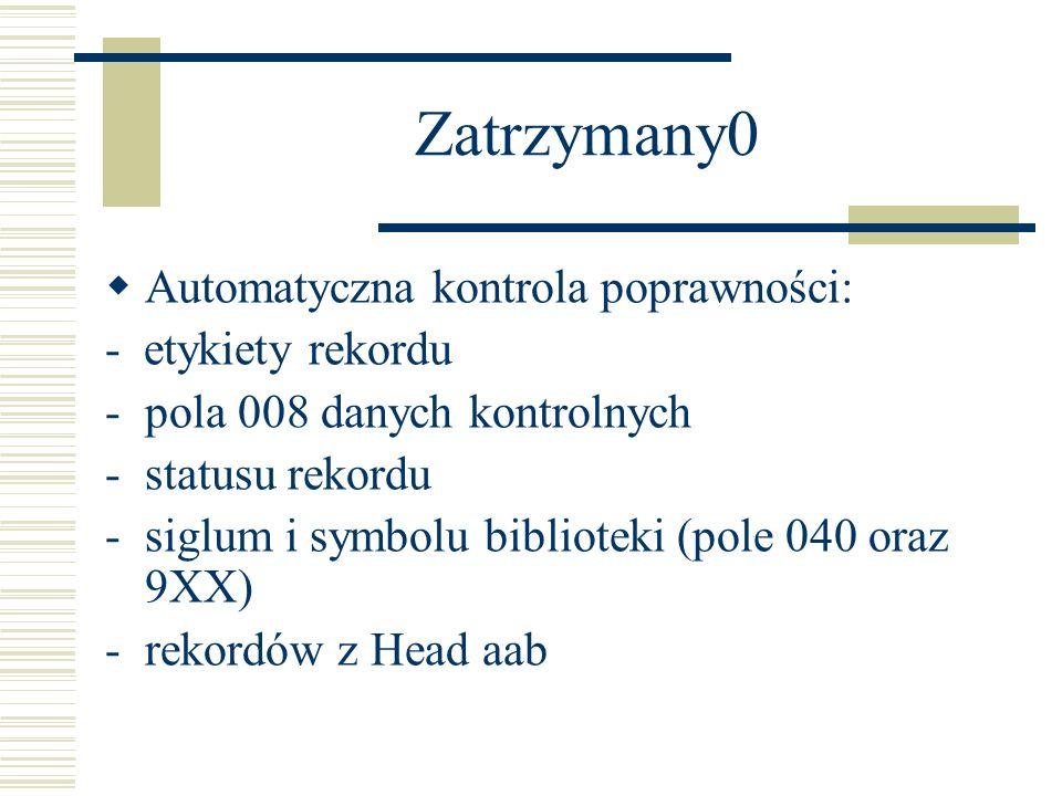 Zatrzymany0 Automatyczna kontrola poprawności: - etykiety rekordu -pola 008 danych kontrolnych -statusu rekordu -siglum i symbolu biblioteki (pole 040 oraz 9XX) -rekordów z Head aab