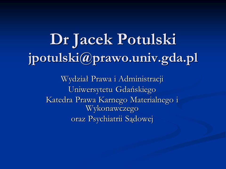 Dr Jacek Potulski jpotulski@prawo.univ.gda.pl Wydział Prawa i Administracji Uniwersytetu Gdańskiego Katedra Prawa Karnego Materialnego i Wykonawczego