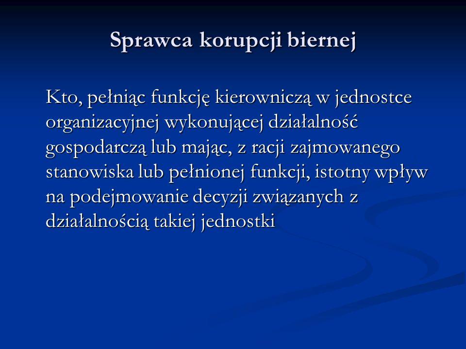Sprawca korupcji biernej Kto, pełniąc funkcję kierowniczą w jednostce organizacyjnej wykonującej działalność gospodarczą lub mając, z racji zajmowaneg