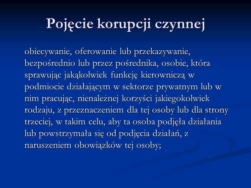 Pojęcie korupcji czynnej obiecywanie, oferowanie lub przekazywanie, bezpośrednio lub przez pośrednika, osobie, która sprawując jakąkolwiek funkcję kie