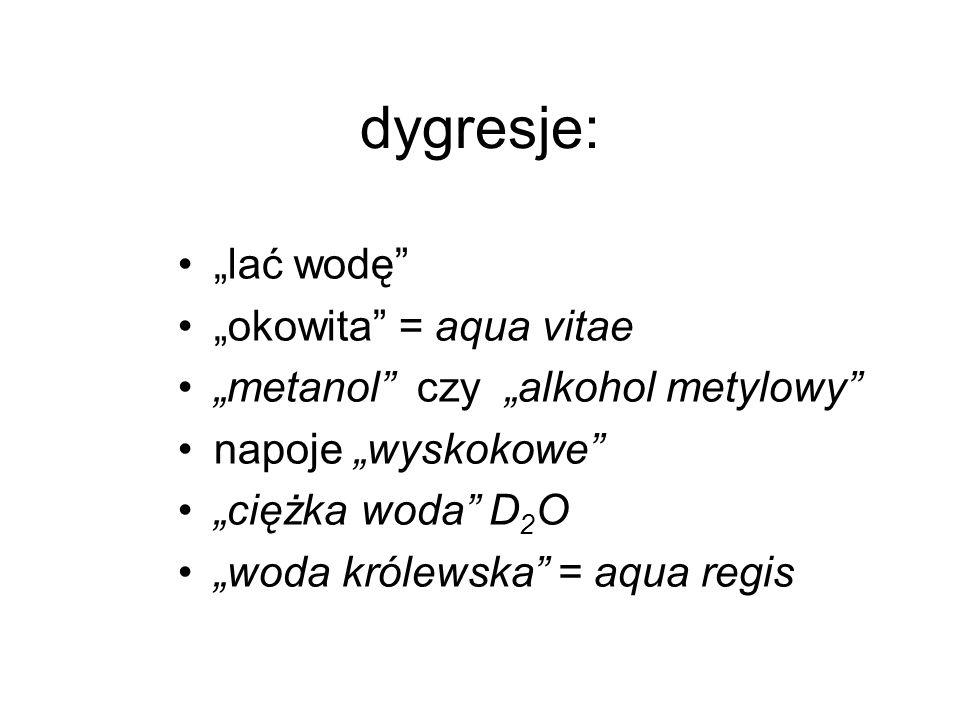 dygresje: lać wodę okowita = aqua vitae metanol czy alkohol metylowy napoje wyskokowe ciężka woda D 2 O woda królewska = aqua regis