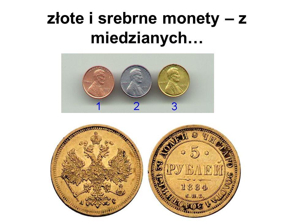 złote i srebrne monety – z miedzianych…