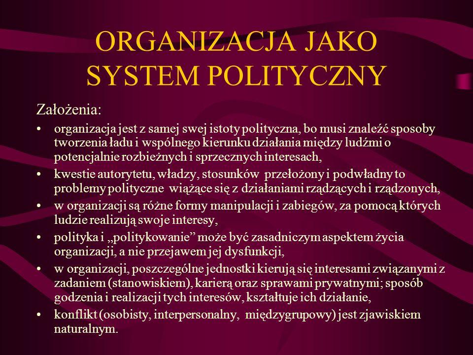 ORGANIZACJA JAKO SYSTEM POLITYCZNY Założenia: organizacja jest z samej swej istoty polityczna, bo musi znaleźć sposoby tworzenia ładu i wspólnego kier