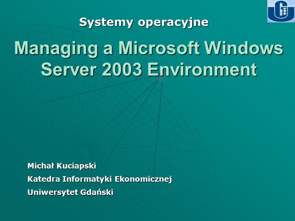 Managing a Microsoft Windows Server 2003 Environment Michał Kuciapski Katedra Informatyki Ekonomicznej Uniwersytet Gdański Systemy operacyjne