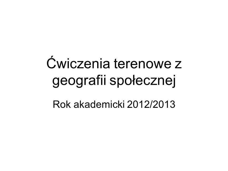 Ćwiczenia terenowe z geografii społecznej Rok akademicki 2012/2013
