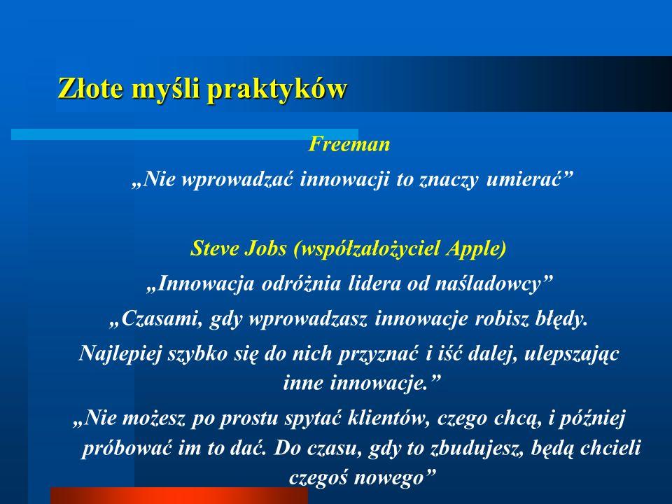 Złote myśli praktyków Freeman Nie wprowadzać innowacji to znaczy umierać Steve Jobs (współzałożyciel Apple) Innowacja odróżnia lidera od naśladowcy Cz