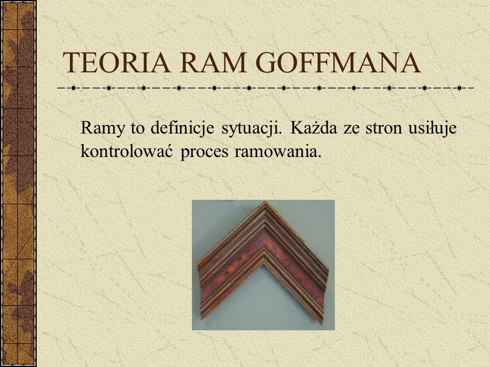TEORIA RAM GOFFMANA Ramy to definicje sytuacji. Każda ze stron usiłuje kontrolować proces ramowania.