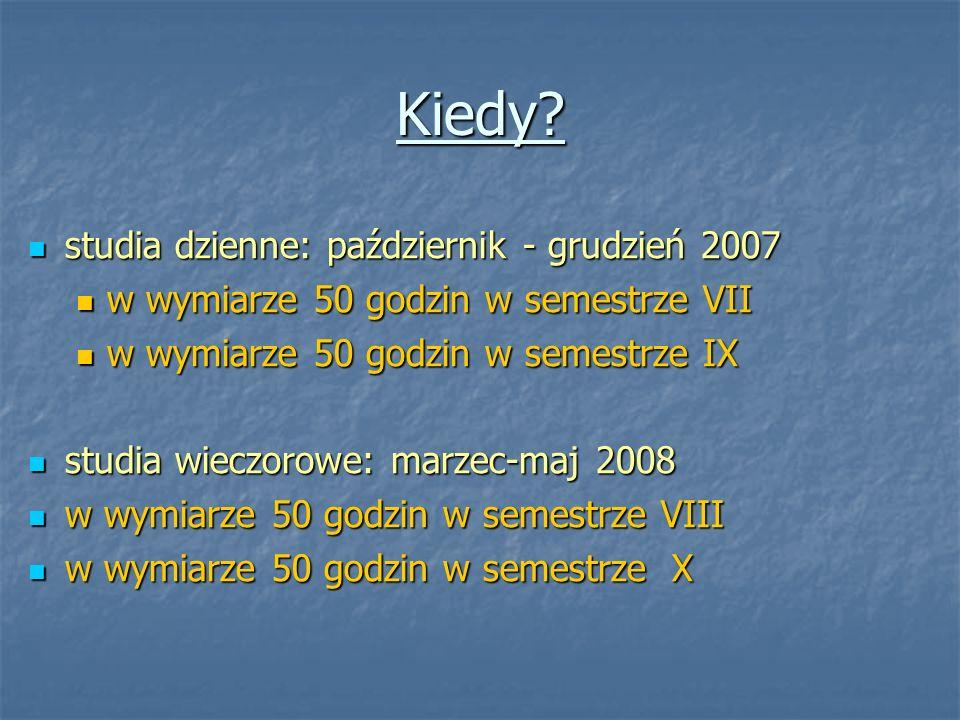 Kiedy? studia dzienne: październik - grudzień 2007 studia dzienne: październik - grudzień 2007 w wymiarze 50 godzin w semestrze VII w wymiarze 50 godz