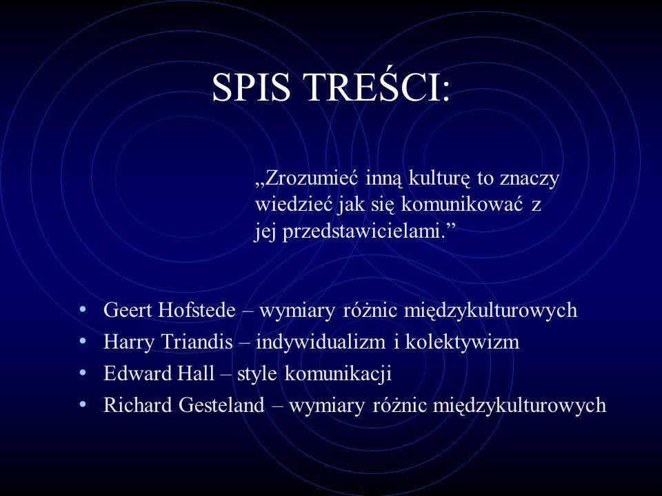SPIS TREŚCI: Geert Hofstede – wymiary różnic międzykulturowych Harry Triandis – indywidualizm i kolektywizm Edward Hall – style komunikacji Richard Ge