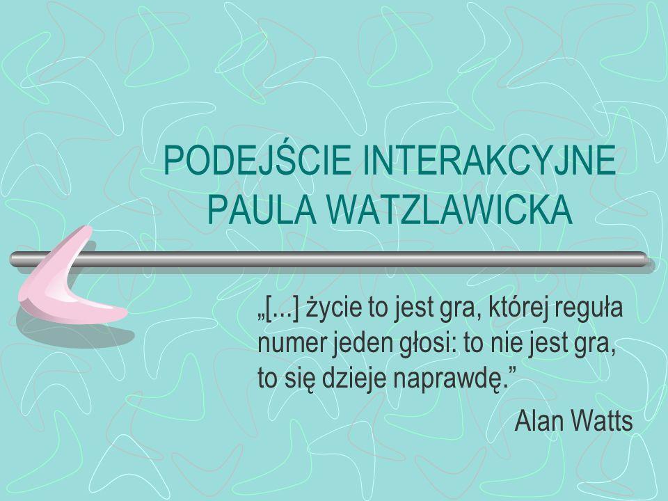 PODEJŚCIE INTERAKCYJNE PAULA WATZLAWICKA [...] życie to jest gra, której reguła numer jeden głosi: to nie jest gra, to się dzieje naprawdę.