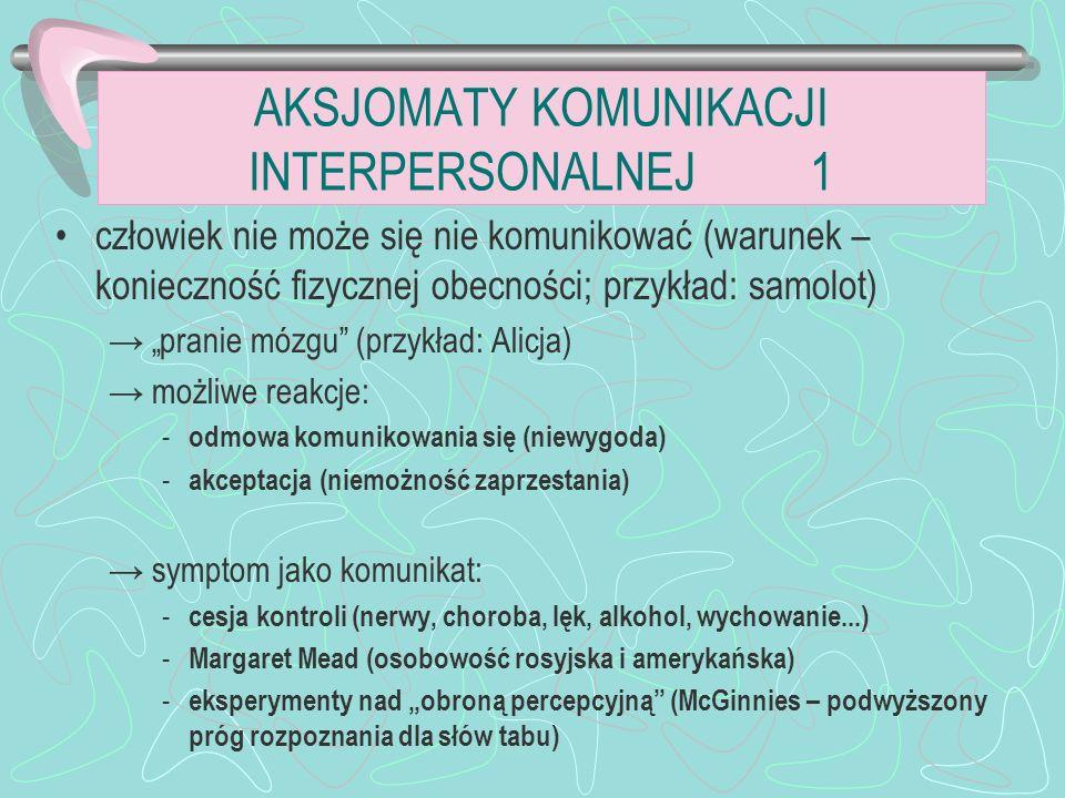AKSJOMATY KOMUNIKACJI INTERPERSONALNEJ 1 człowiek nie może się nie komunikować (warunek – konieczność fizycznej obecności; przykład: samolot) pranie mózgu (przykład: Alicja) możliwe reakcje: - odmowa komunikowania się (niewygoda) - akceptacja (niemożność zaprzestania) symptom jako komunikat: - cesja kontroli (nerwy, choroba, lęk, alkohol, wychowanie...) - Margaret Mead (osobowość rosyjska i amerykańska) - eksperymenty nad obroną percepcyjną (McGinnies – podwyższony próg rozpoznania dla słów tabu)