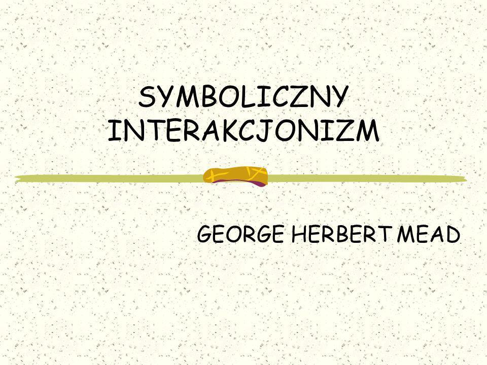 SYMBOLICZNY INTERAKCJONIZM GEORGE HERBERT MEAD
