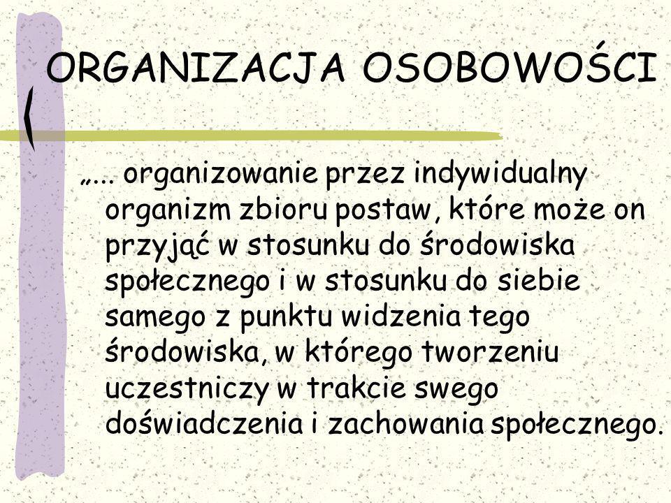 ORGANIZACJA OSOBOWOŚCI... organizowanie przez indywidualny organizm zbioru postaw, które może on przyjąć w stosunku do środowiska społecznego i w stos