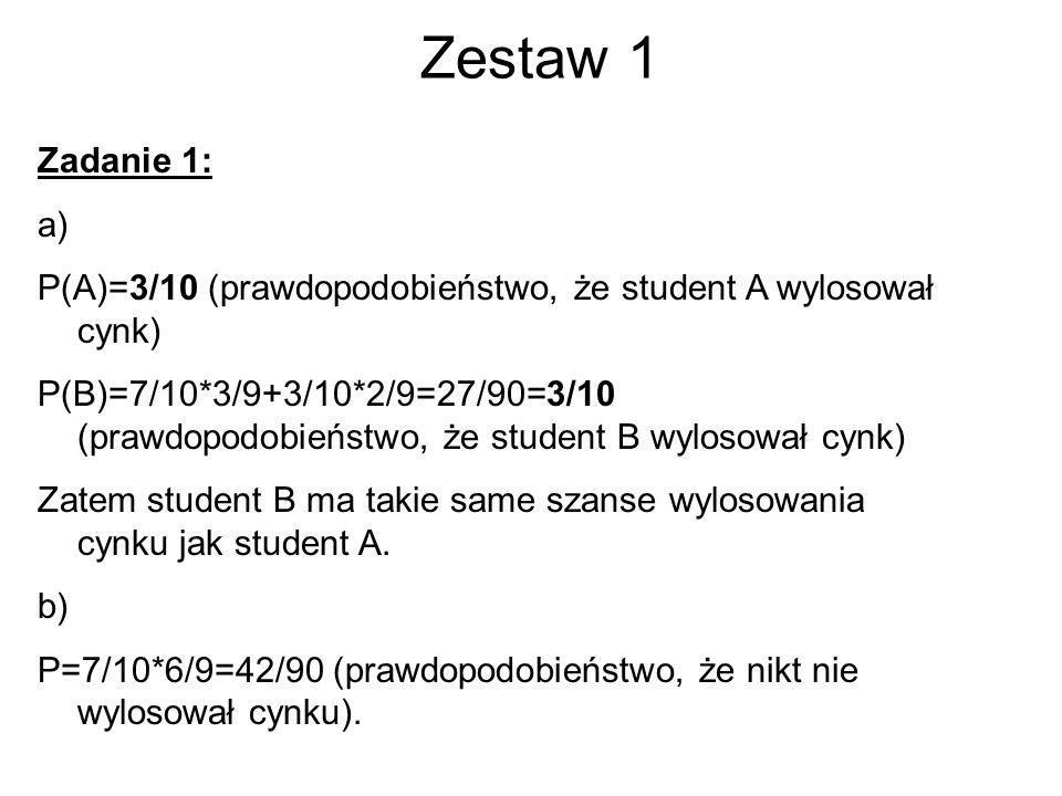 Zestaw 1 Zadanie 1: a) P(A)=3/10 (prawdopodobieństwo, że student A wylosował cynk) P(B)=7/10*3/9+3/10*2/9=27/90=3/10 (prawdopodobieństwo, że student B wylosował cynk) Zatem student B ma takie same szanse wylosowania cynku jak student A.