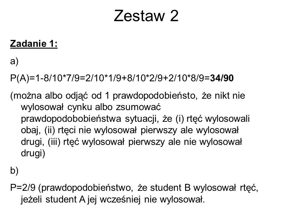 Zestaw 2 Zadanie 1: a) P(A)=1-8/10*7/9=2/10*1/9+8/10*2/9+2/10*8/9=34/90 (można albo odjąć od 1 prawdopodobieństo, że nikt nie wylosował cynku albo zsumować prawdopodobobieństwa sytuacji, że (i) rtęć wylosowali obaj, (ii) rtęci nie wylosował pierwszy ale wylosował drugi, (iii) rtęć wylosował pierwszy ale nie wylosował drugi) b) P=2/9 (prawdopodobieństwo, że student B wylosował rtęć, jeżeli student A jej wcześniej nie wylosował.