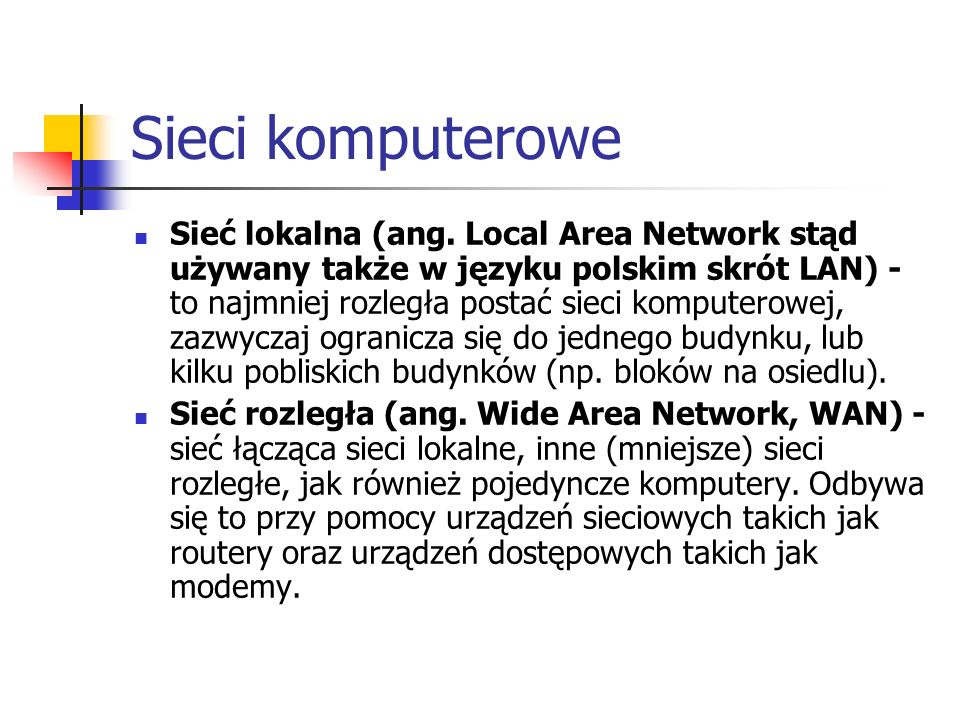 Sieci komputerowe Sieć lokalna (ang. Local Area Network stąd używany także w języku polskim skrót LAN) - to najmniej rozległa postać sieci komputerowe
