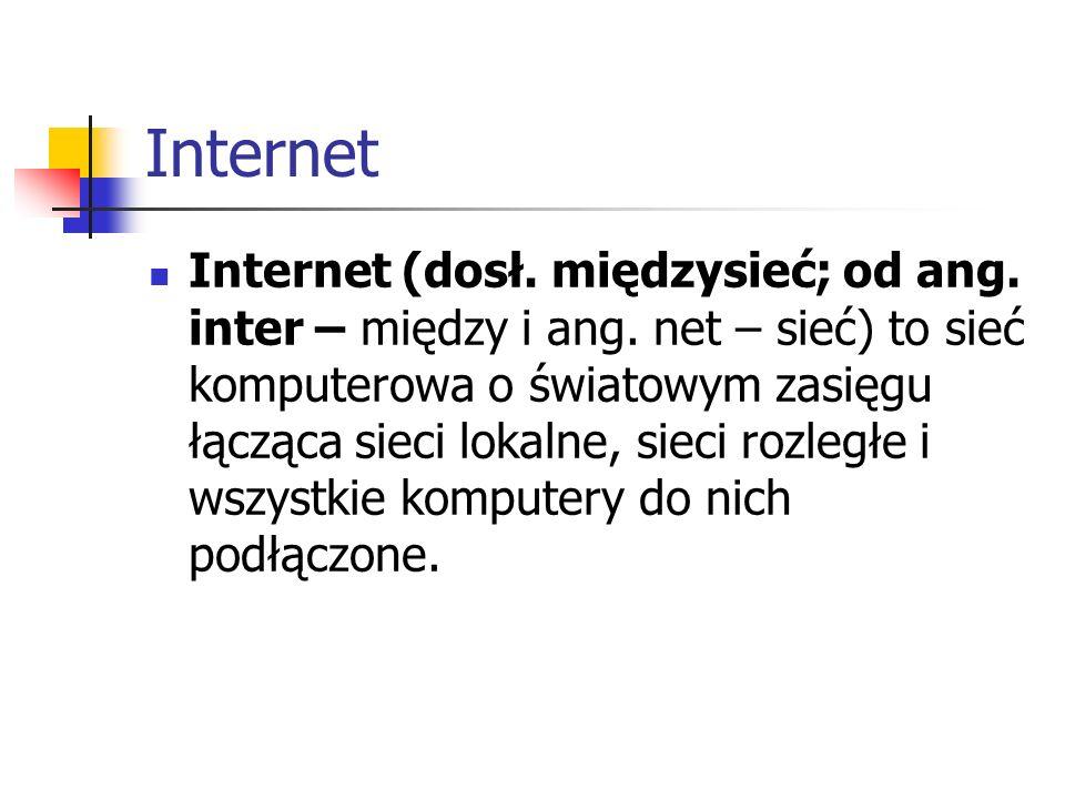 Internet Internet (dosł. międzysieć; od ang. inter – między i ang. net – sieć) to sieć komputerowa o światowym zasięgu łącząca sieci lokalne, sieci ro