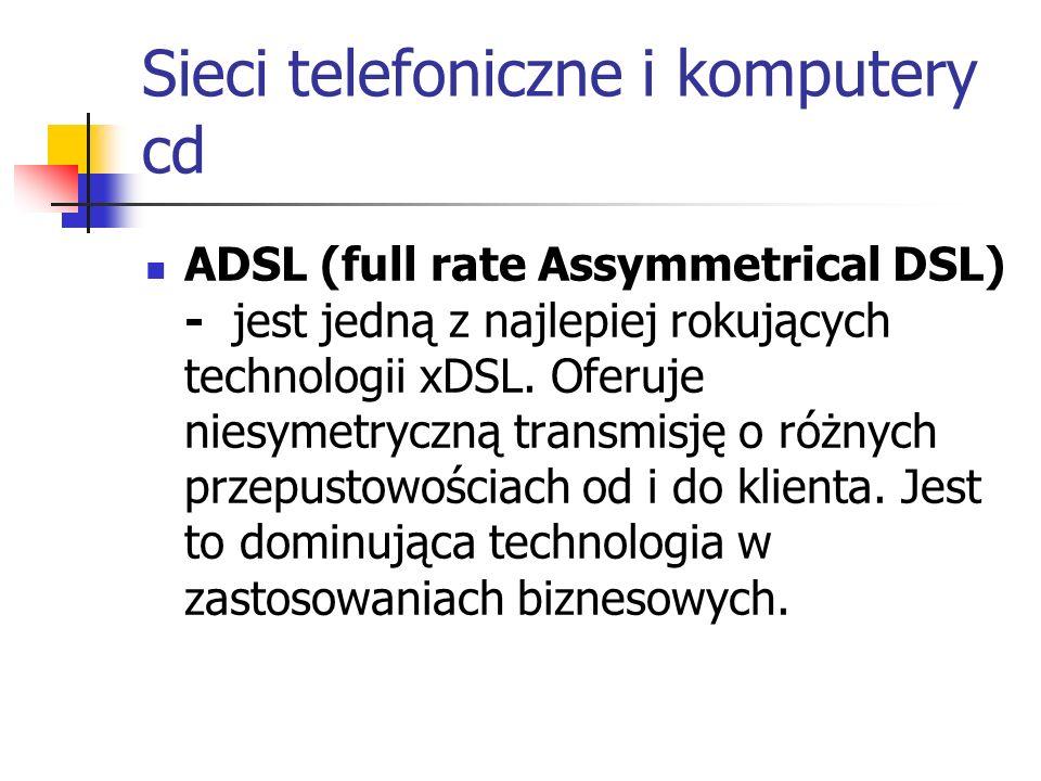 Sieci telefoniczne i komputery cd ADSL (full rate Assymmetrical DSL) - jest jedną z najlepiej rokujących technologii xDSL. Oferuje niesymetryczną tran