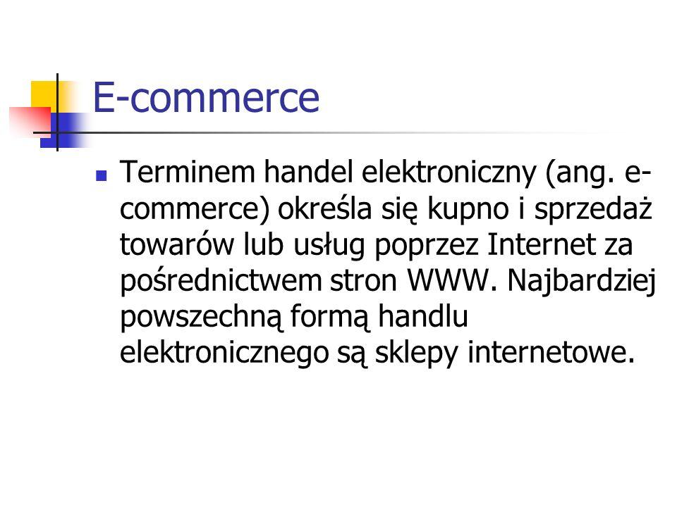 E-commerce Terminem handel elektroniczny (ang. e- commerce) określa się kupno i sprzedaż towarów lub usług poprzez Internet za pośrednictwem stron WWW