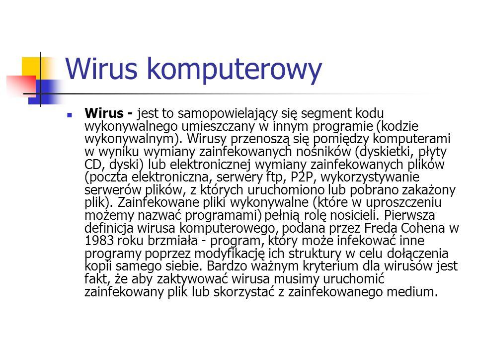 Wirus komputerowy Wirus - jest to samopowielający się segment kodu wykonywalnego umieszczany w innym programie (kodzie wykonywalnym). Wirusy przenoszą