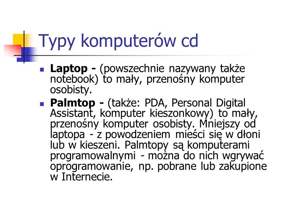 Typy komputerów cd Laptop - (powszechnie nazywany także notebook) to mały, przenośny komputer osobisty. Palmtop - (także: PDA, Personal Digital Assist