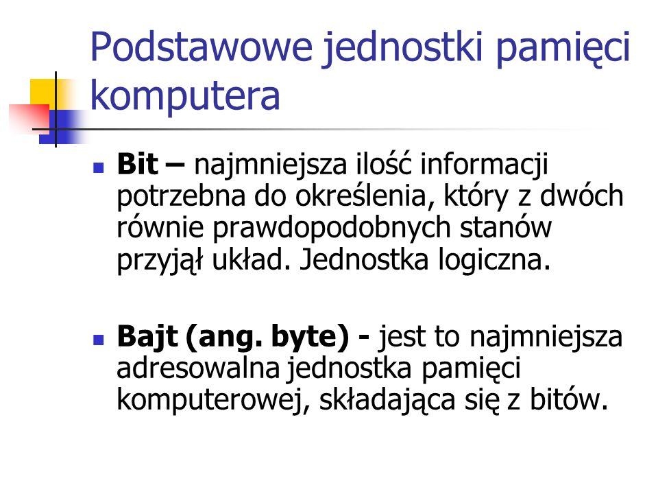 Podstawowe jednostki pamięci komputera Bit – najmniejsza ilość informacji potrzebna do określenia, który z dwóch równie prawdopodobnych stanów przyjął