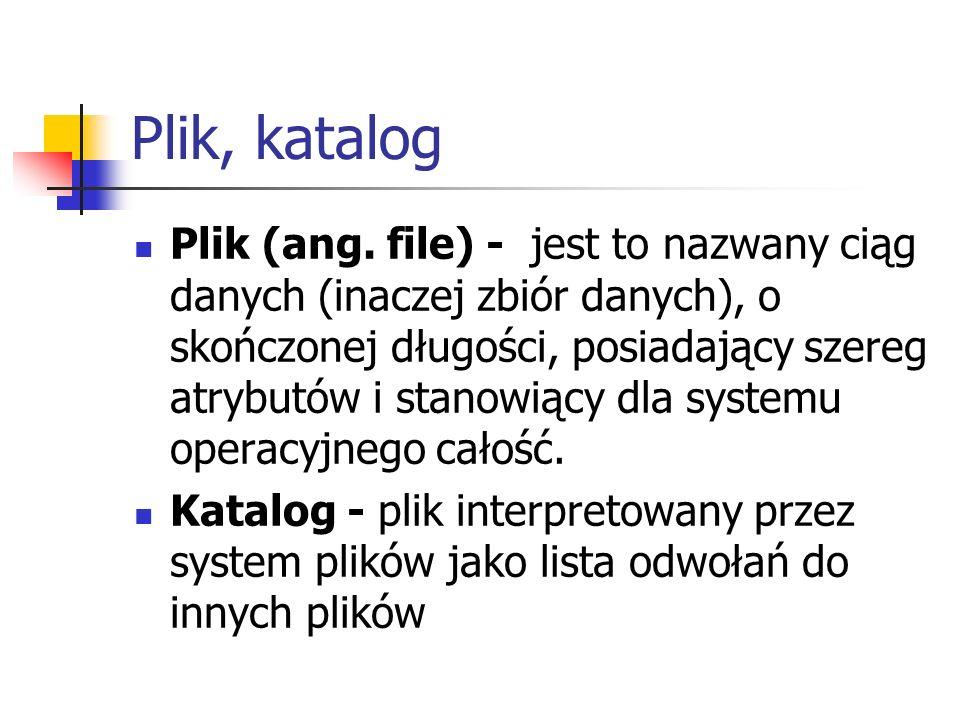 Plik, katalog Plik (ang. file) - jest to nazwany ciąg danych (inaczej zbiór danych), o skończonej długości, posiadający szereg atrybutów i stanowiący