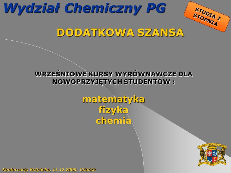 19 Wydział Chemiczny PG DODATKOWA SZANSA DODATKOWA SZANSA Konferencja Bolońska, 11.12.2009, Gdańsk STUDIA I STOPNIA WRZEŚNIOWE KURSY WYRÓWNAWCZE DLA NOWOPRZYJĘTYCH STUDENTÓW : matematykafizykachemia