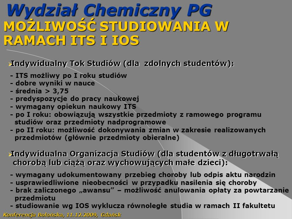 29 Wydział Chemiczny PG MOŻLIWOŚĆ STUDIOWANIA W RAMACH ITS I IOS Konferencja Bolońska, 11.12.2009, Gdańsk Indywidualny Tok Studiów (dla zdolnych studentów): Indywidualny Tok Studiów (dla zdolnych studentów): - ITS możliwy po I roku studiów - dobre wyniki w nauce - średnia > 3,75 - predyspozycje do pracy naukowej - wymagany opiekun naukowy ITS - po I roku: obowiązują wszystkie przedmioty z ramowego programu studiów oraz przedmioty nadprogramowe - po II roku: możliwość dokonywania zmian w zakresie realizowanych przedmiotów (głównie przedmioty obieralne) Indywidualna Organizacja Studiów (dla studentów z długotrwałą Indywidualna Organizacja Studiów (dla studentów z długotrwałą chorobą lub ciążą oraz wychowujących małe dzieci): chorobą lub ciążą oraz wychowujących małe dzieci): - wymagany udokumentowany przebieg choroby lub odpis aktu narodzin - usprawiedliwione nieobecności w przypadku nasilenia się choroby - brak zaliczonego awansu – możliwość anulowania opłaty za powtarzanie przedmiotu - studiowanie wg IOS wyklucza równoległe studia w ramach II fakultetu
