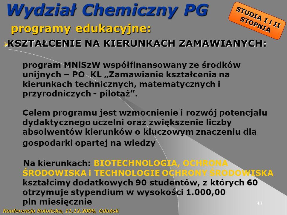 43 Wydział Chemiczny PG programy edukacyjne: programy edukacyjne: Konferencja Bolońska, 11.12.2009, Gdańsk KSZTAŁCENIE NA KIERUNKACH ZAMAWIANYCH: KSZTAŁCENIE NA KIERUNKACH ZAMAWIANYCH: program MNiSzW współfinansowany ze środków unijnych – PO KL Zamawianie kształcenia na kierunkach technicznych, matematycznych i przyrodniczych - pilotaż.