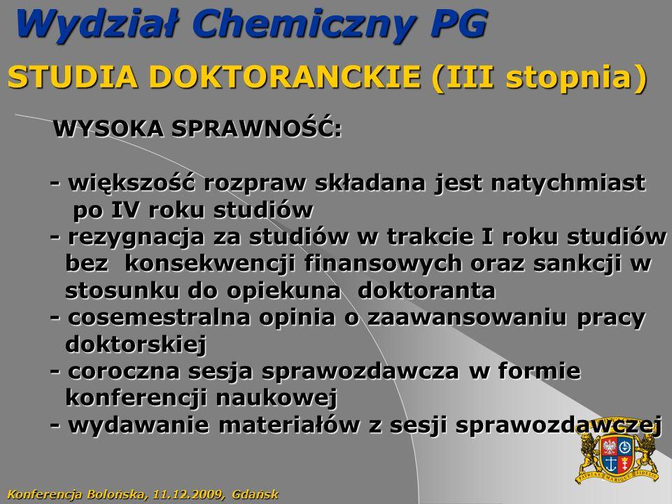 52 Wydział Chemiczny PG STUDIA DOKTORANCKIE (III stopnia) Konferencja Bolońska, 11.12.2009, Gdańsk WYSOKA SPRAWNOŚĆ: - większość rozpraw składana jest natychmiast - większość rozpraw składana jest natychmiast po IV roku studiów po IV roku studiów - rezygnacja za studiów w trakcie I roku studiów - rezygnacja za studiów w trakcie I roku studiów bez konsekwencji finansowych oraz sankcji w bez konsekwencji finansowych oraz sankcji w stosunku do opiekuna doktoranta stosunku do opiekuna doktoranta - cosemestralna opinia o zaawansowaniu pracy - cosemestralna opinia o zaawansowaniu pracy doktorskiej doktorskiej - coroczna sesja sprawozdawcza w formie - coroczna sesja sprawozdawcza w formie konferencji naukowej konferencji naukowej - wydawanie materiałów z sesji sprawozdawczej - wydawanie materiałów z sesji sprawozdawczej