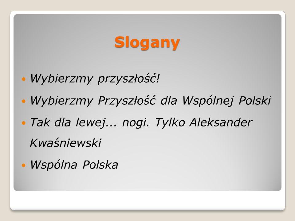 Slogany Wybierzmy przyszłość! Wybierzmy Przyszłość dla Wspólnej Polski Tak dla lewej... nogi. Tylko Aleksander Kwaśniewski Wspólna Polska