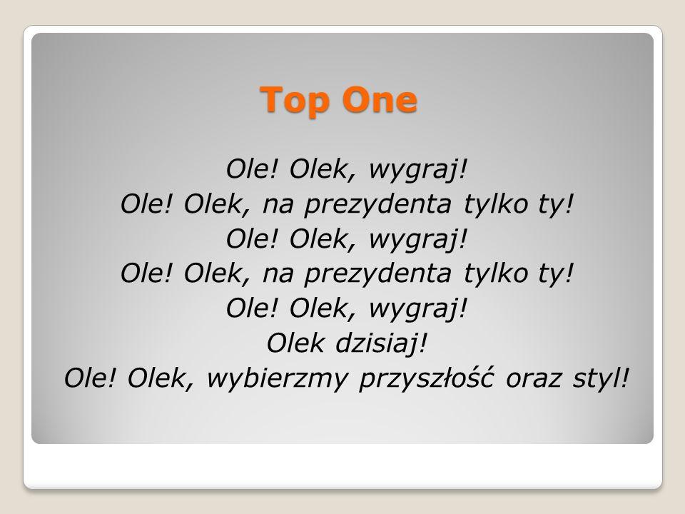 Top One Ole! Olek, wygraj! Ole! Olek, na prezydenta tylko ty! Ole! Olek, wygraj! Ole! Olek, na prezydenta tylko ty! Ole! Olek, wygraj! Olek dzisiaj! O