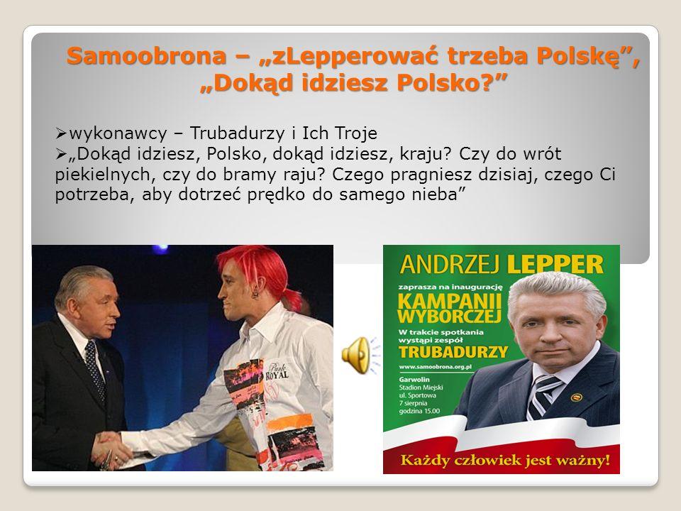 Samoobrona – zLepperować trzeba Polskę, Dokąd idziesz Polsko? wykonawcy – Trubadurzy i Ich Troje Dokąd idziesz, Polsko, dokąd idziesz, kraju? Czy do w
