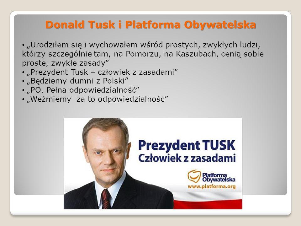 Donald Tusk i Platforma Obywatelska Urodziłem się i wychowałem wśród prostych, zwykłych ludzi, którzy szczególnie tam, na Pomorzu, na Kaszubach, cenią