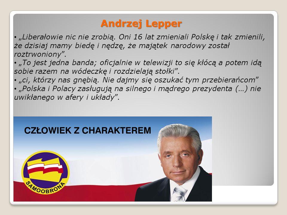 Andrzej Lepper Liberałowie nic nie zrobią. Oni 16 lat zmieniali Polskę i tak zmienili, że dzisiaj mamy biedę i nędzę, że majątek narodowy został roztr