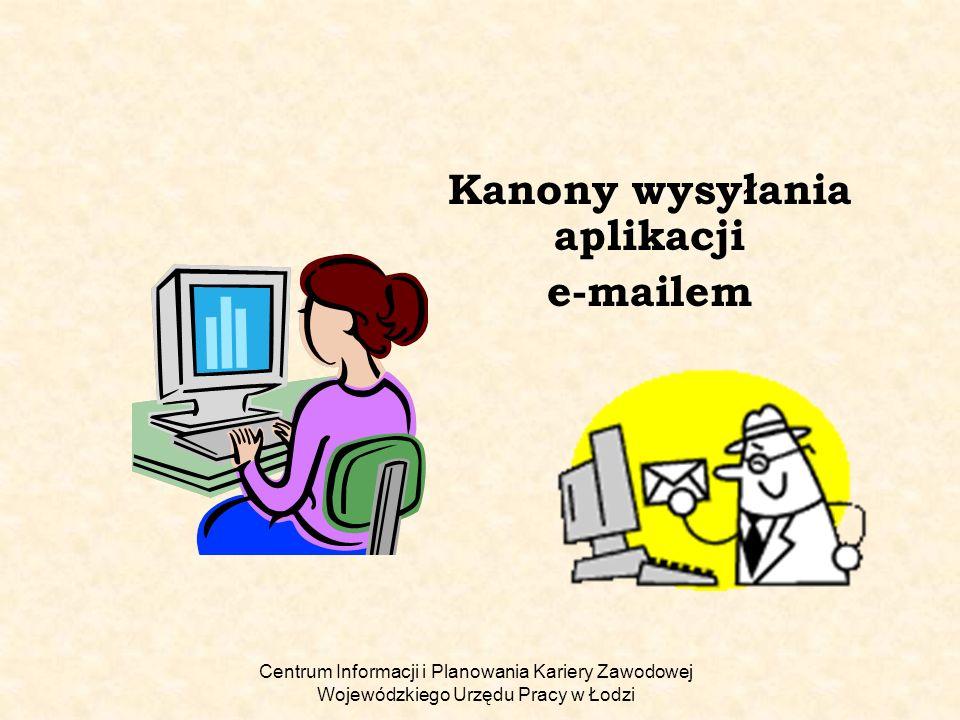 Centrum Informacji i Planowania Kariery Zawodowej Wojewódzkiego Urzędu Pracy w Łodzi Kanony wysyłania aplikacji e-mailem Aplikować do pracy można na wiele sposobów: można samemu zanieść dokumenty, przesłać je pocztą, wypełnić formularz aplikacyjny na stronie potencjalnego pracodawcy, można także wysłać je e-mailem.