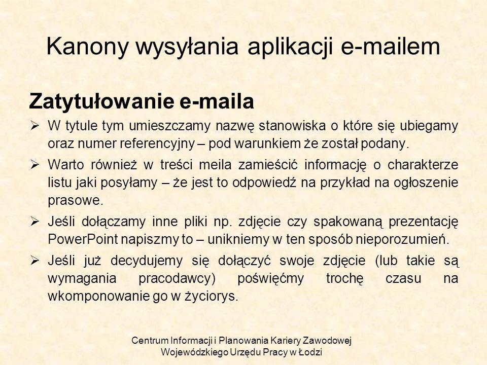 Centrum Informacji i Planowania Kariery Zawodowej Wojewódzkiego Urzędu Pracy w Łodzi Kanony wysyłania aplikacji e - mailem Kilkukrotne wysyłanie aplikacji Błędem jest kilkukrotne (w odpowiedzi na dokładnie ten sam anons) wysyłanie aplikacji – jest raczej pewne że narobi to więcej szkód niż przyniesie pożytku.