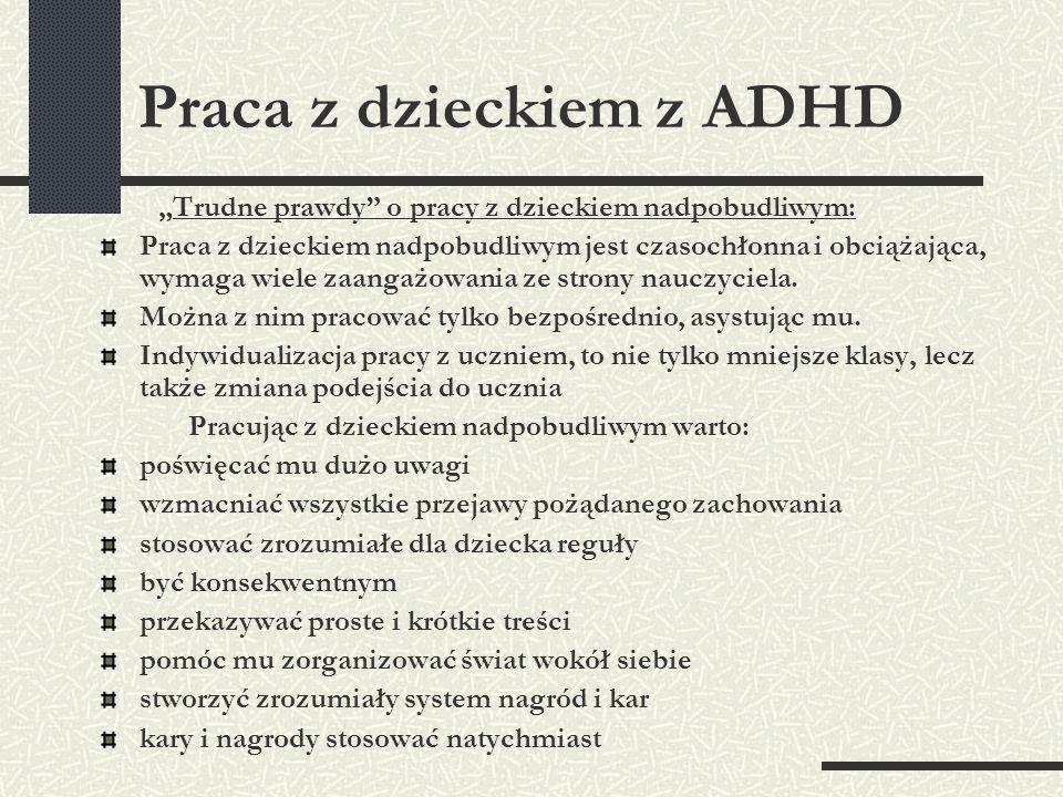 Praca z dzieckiem z ADHD Trudne prawdy o pracy z dzieckiem nadpobudliwym: Praca z dzieckiem nadpobudliwym jest czasochłonna i obciążająca, wymaga wiel