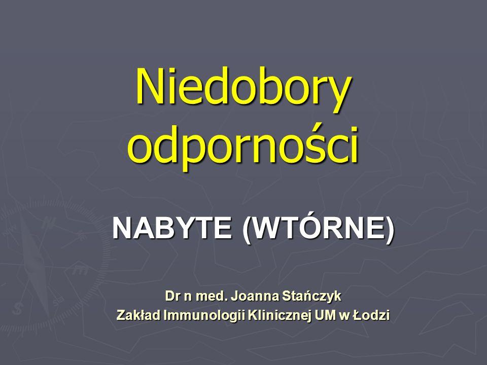Niedobory odporności NABYTE (WTÓRNE) Dr n med. Joanna Stańczyk Zakład Immunologii Klinicznej UM w Łodzi