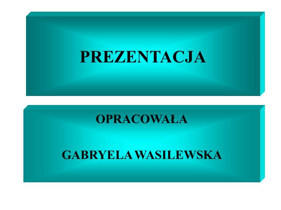 PREZENTACJA OPRACOWAŁA GABRYELA WASILEWSKA