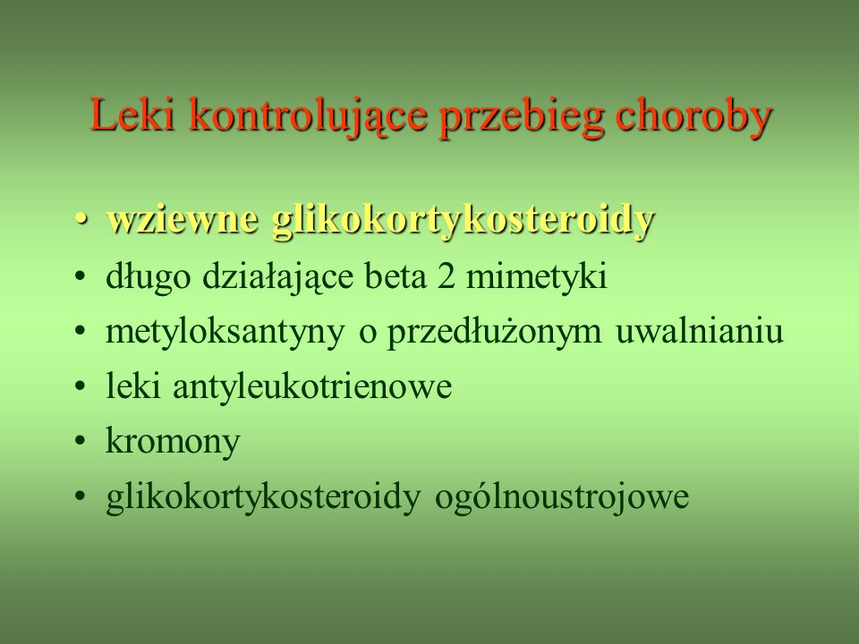 Leki kontrolujące przebieg choroby wziewne glikokortykosteroidywziewne glikokortykosteroidy długo działające beta 2 mimetyki metyloksantyny o przedłużonym uwalnianiu leki antyleukotrienowe kromony glikokortykosteroidy ogólnoustrojowe